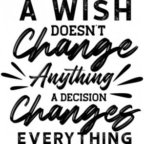 A Wish Doesnt Change Anything A Decision Changes Everything