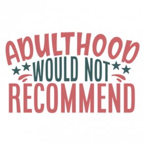Adulthood Would Not Recommend