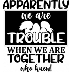 Apparently We Are Trouble When We Are Together