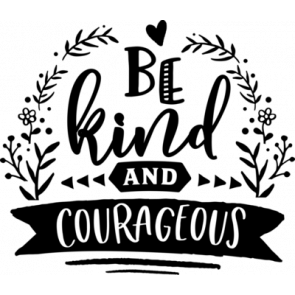 Be Kind And Courageous