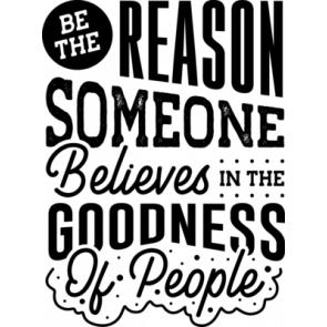 Be The Reason Someone Belives In The Goodness Of People