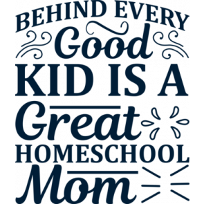 Behind Every Good Kid Is A Great Homeschool Mom