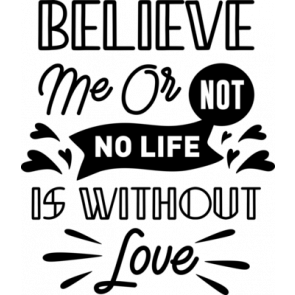 Believe Me Or Not No Life Is Without Love