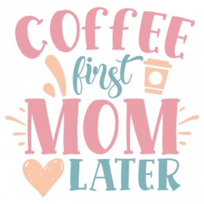 Coffee First Mom Later 01