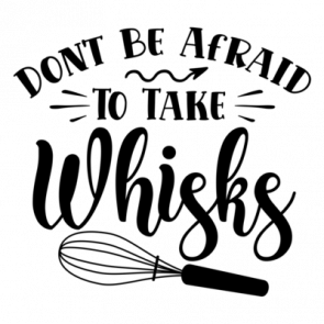 Dont Be Afraid To Take Whisks 01