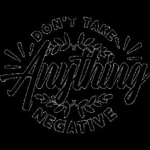 Dont Take Anything Negative