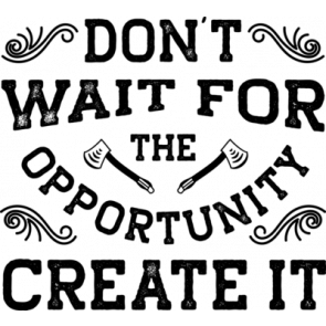 Dont Wait For The Opportunity Creat It