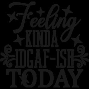 Feeling Kinda Idgaf Ish Today