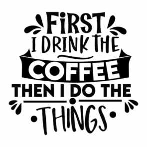 First I Drink The Coffee Then I Do The Things 01
