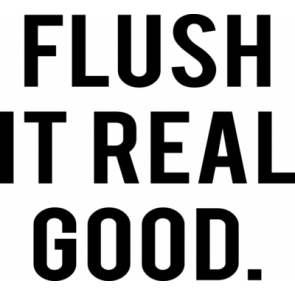 Flush It Real Good