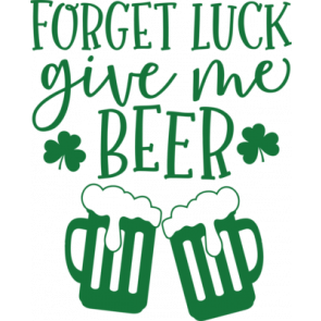 Forget Luck Give Me Beer