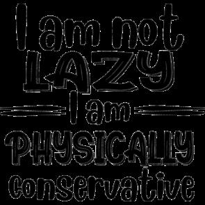I Am Not Lazy I Am Physically Conservative