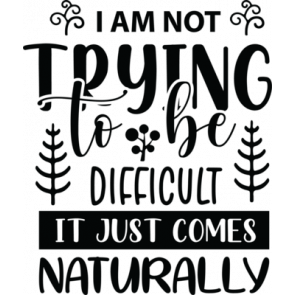 I Am Not Trying To Be Difficult It Just Comes Naturally