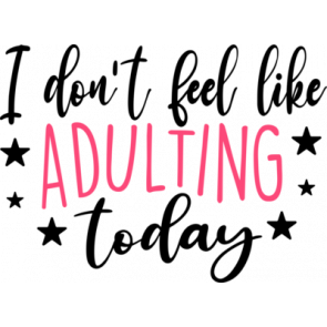 I Dont Feel Like Adulting Today