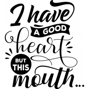 I Have A Good Heart But This Mouth 7
