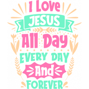 I Love Jesus All Day Every Day And Forever
