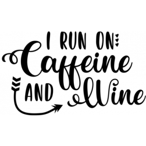 I Run On Caffeine And Wine