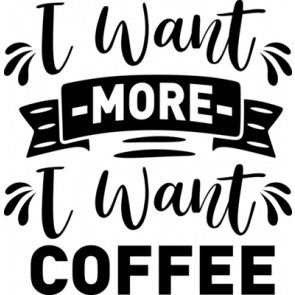 I Want More I Want Coffee