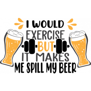 I Would Exercise  But It Makes  Me Spill My Beer