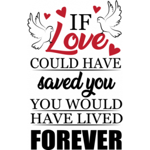 If Love Could Have Saved You You Would Have Lived Forever