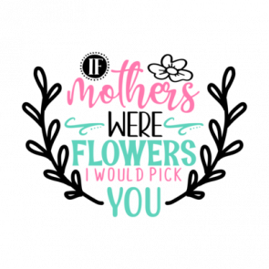 If Mothers Were Flowers I Would Pick You 01