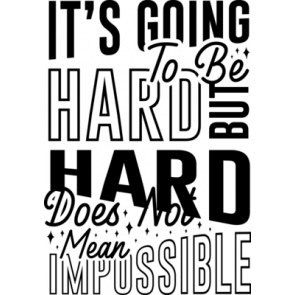 Its Going To Be Hard But Hard Does Not Mean Impossible