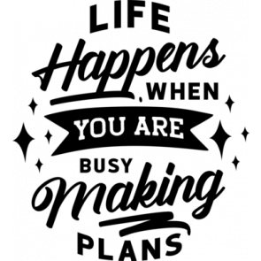 Life Happens When You Are Busy Making Plans