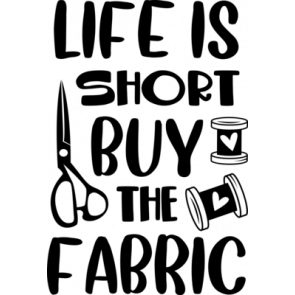 Life Is Short Buy The Fabric