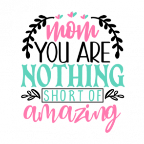Mom You Are Nothing Short Of Amazing 01