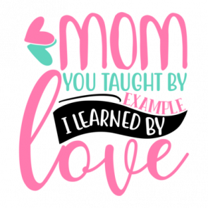 Mom You Taught By Example I Learned By Love 01