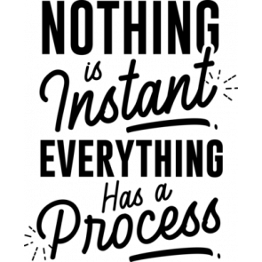 Nothing Is Instant Everything Has A Process
