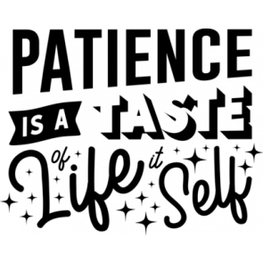 Patience Is A Taste Of Life It Self