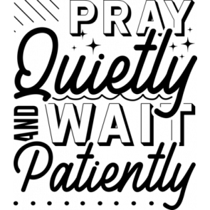 Pray Quietly And Wait Patiently
