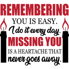 Remembering You Is Easy. I Do It Every Day. Missing You Is A Heartache That Never Goes Away