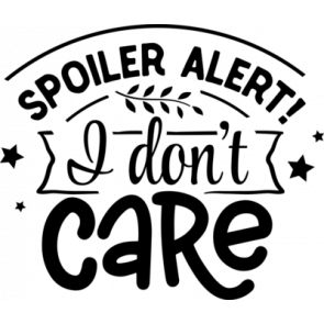 Spoiler Alert I Dont Care