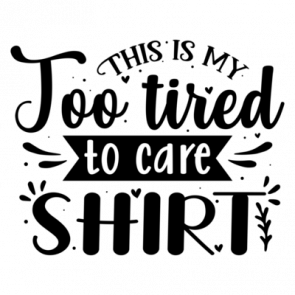 This Is My Too Tired To Care Shirt 01
