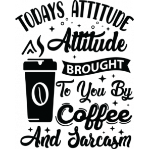 Today Attitude Is Brought To You By Coffee And Sarcasm