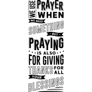 We Use Prayer When We Need Something But Praying Is Also For Giving Thanks For All Your Blessings