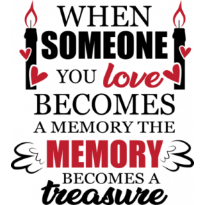 When Someone You Love Becomes A Memory The Memory Becomes A Treasure
