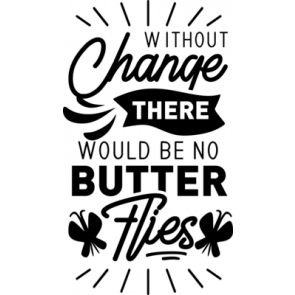 Without Change There Would Be No Butter Flies