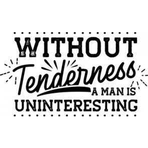 Without Tenderness A Man Is Uninteresting
