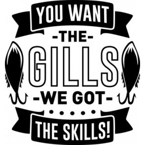 You Want The Gills We Got The Skills